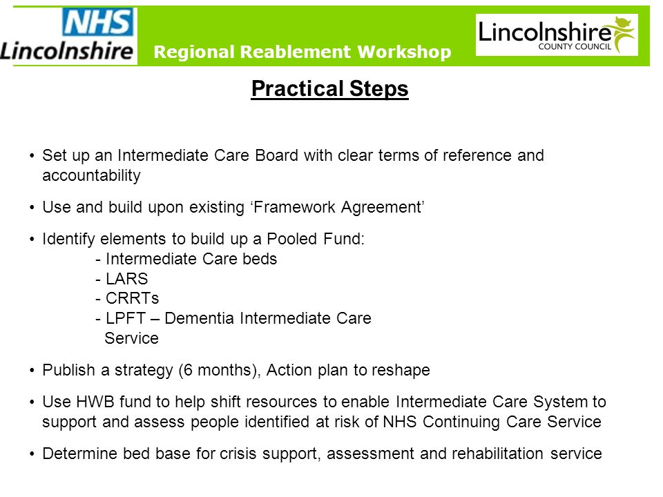 8 Prevention and Early Intervention Regional Reablement Workshop Practical Steps Set up an Intermediate Care Board with clear terms of reference and accountability Use and build upon existing Framework Agreement Identify elements to build up a Pooled Fund: - Intermediate Care beds - LARS - CRRTs - LPFT – Dementia Intermediate Care Service Publish a strategy (6 months), Action plan to reshape Use HWB fund to help shift resources to enable Intermediate Care System to support and assess people identified at risk of NHS Continuing Care Service Determine bed base for crisis support, assessment and rehabilitation service