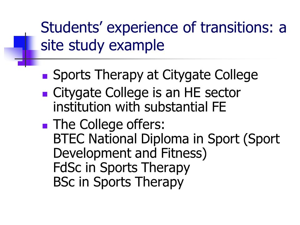 Students experience of transitions: a site study example Sports Therapy at Citygate College Citygate College is an HE sector institution with substantial FE The College offers: BTEC National Diploma in Sport (Sport Development and Fitness) FdSc in Sports Therapy BSc in Sports Therapy