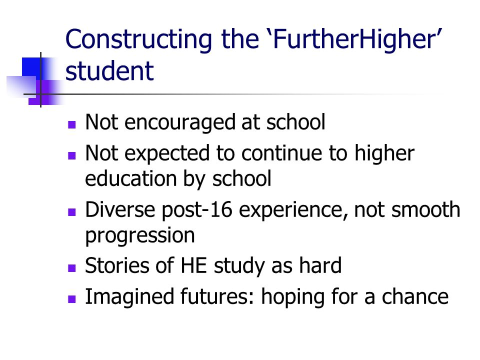 Constructing the FurtherHigher student Not encouraged at school Not expected to continue to higher education by school Diverse post-16 experience, not smooth progression Stories of HE study as hard Imagined futures: hoping for a chance