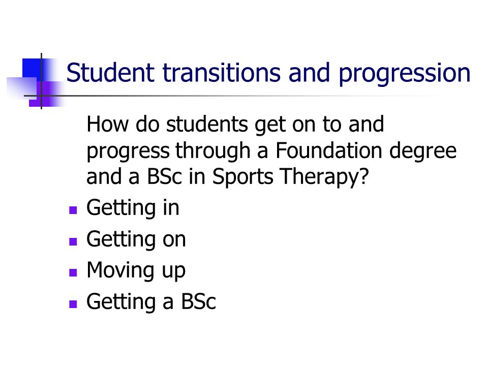 Student transitions and progression How do students get on to and progress through a Foundation degree and a BSc in Sports Therapy.