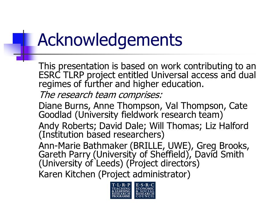 Acknowledgements This presentation is based on work contributing to an ESRC TLRP project entitled Universal access and dual regimes of further and higher education.