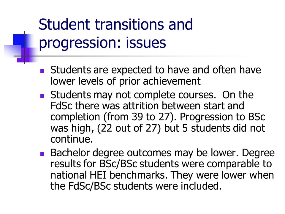 Student transitions and progression: issues Students are expected to have and often have lower levels of prior achievement Students may not complete courses.