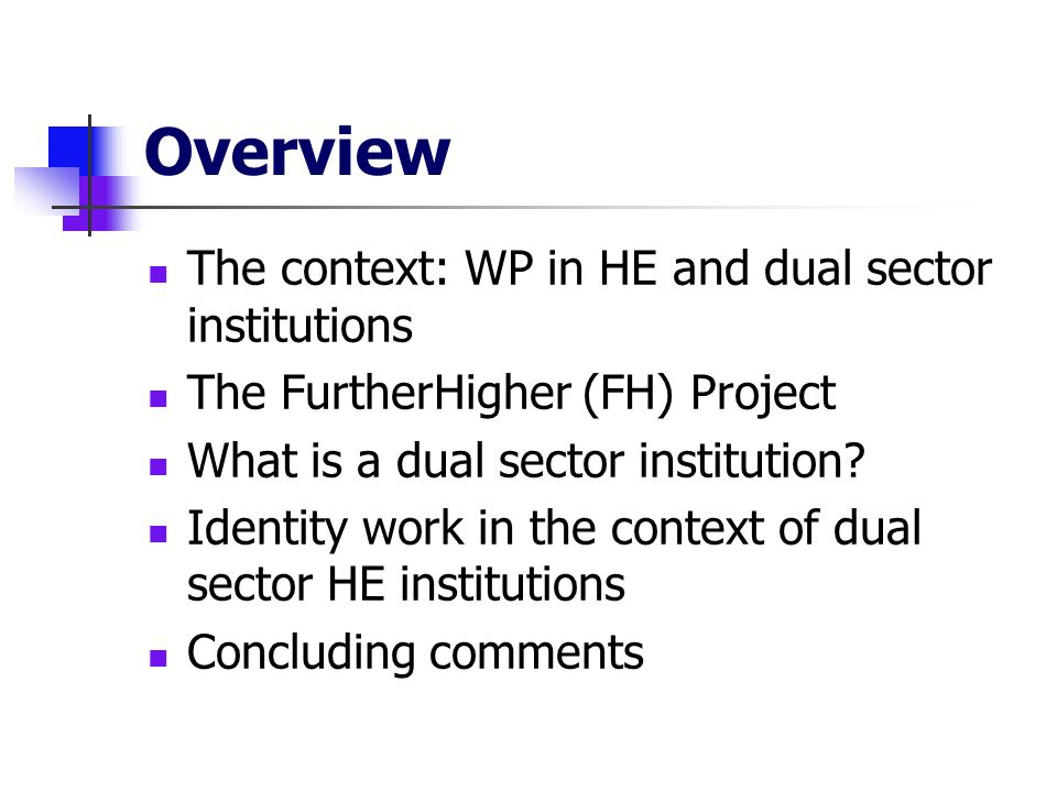 Overview The context: WP in HE and dual sector institutions The FurtherHigher (FH) Project What is a dual sector institution.