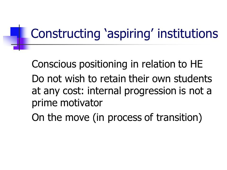Constructing aspiring institutions Conscious positioning in relation to HE Do not wish to retain their own students at any cost: internal progression is not a prime motivator On the move (in process of transition)
