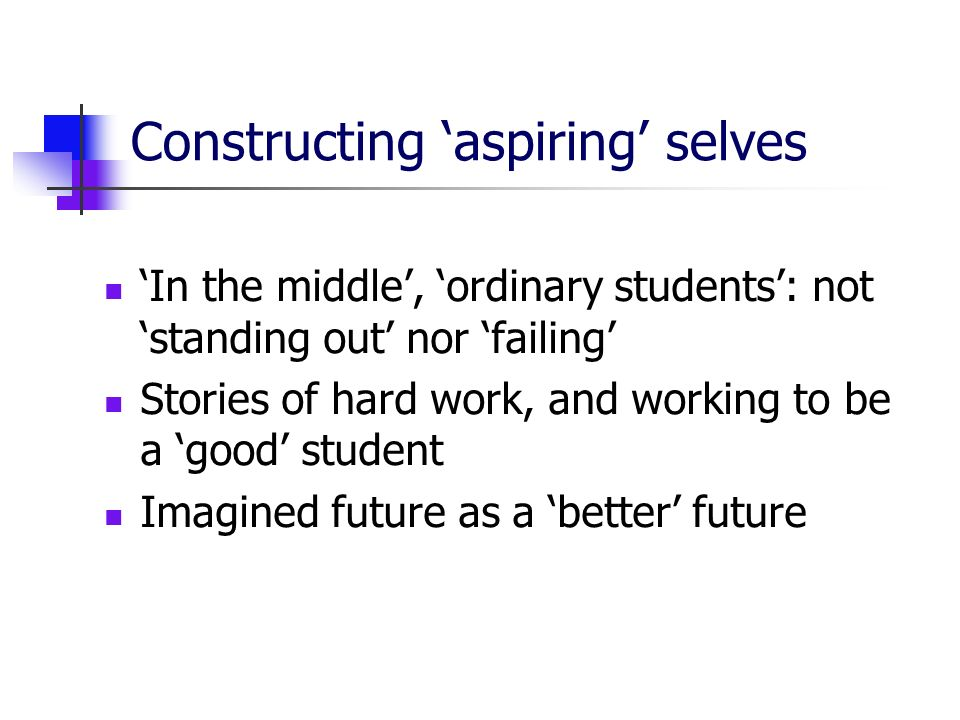 Constructing aspiring selves In the middle, ordinary students: not standing out nor failing Stories of hard work, and working to be a good student Imagined future as a better future