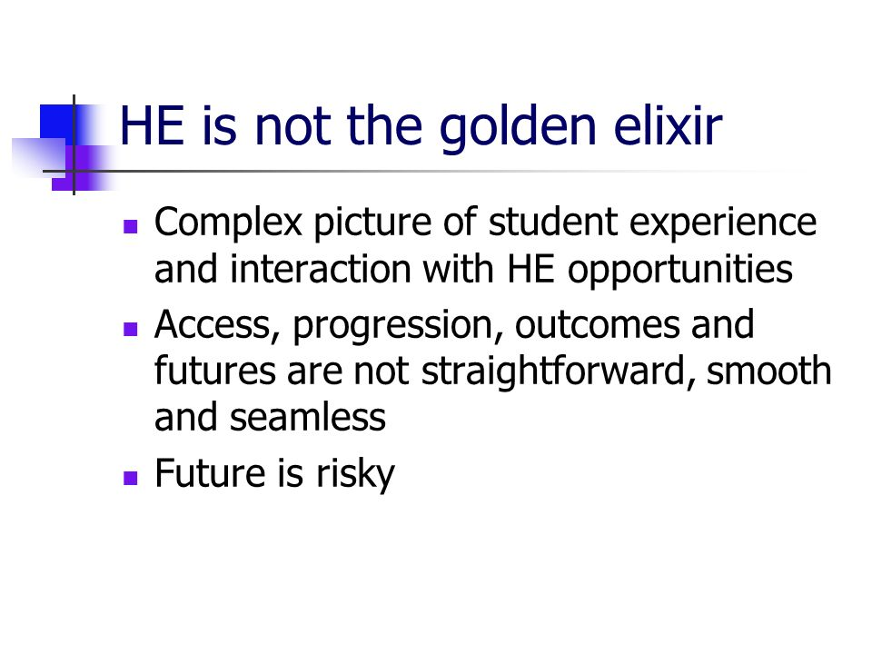 HE is not the golden elixir Complex picture of student experience and interaction with HE opportunities Access, progression, outcomes and futures are not straightforward, smooth and seamless Future is risky
