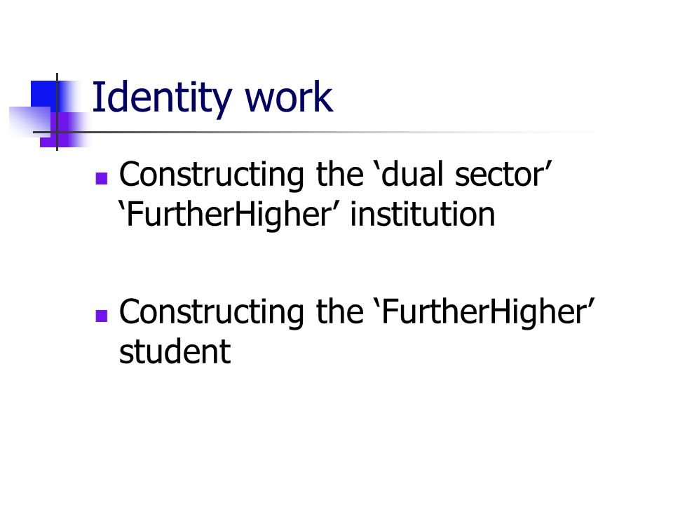 Identity work Constructing the dual sector FurtherHigher institution Constructing the FurtherHigher student