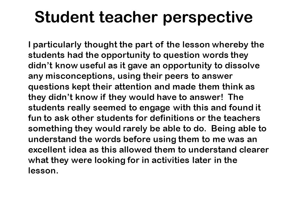 Student teacher perspective I particularly thought the part of the lesson whereby the students had the opportunity to question words they didnt know u
