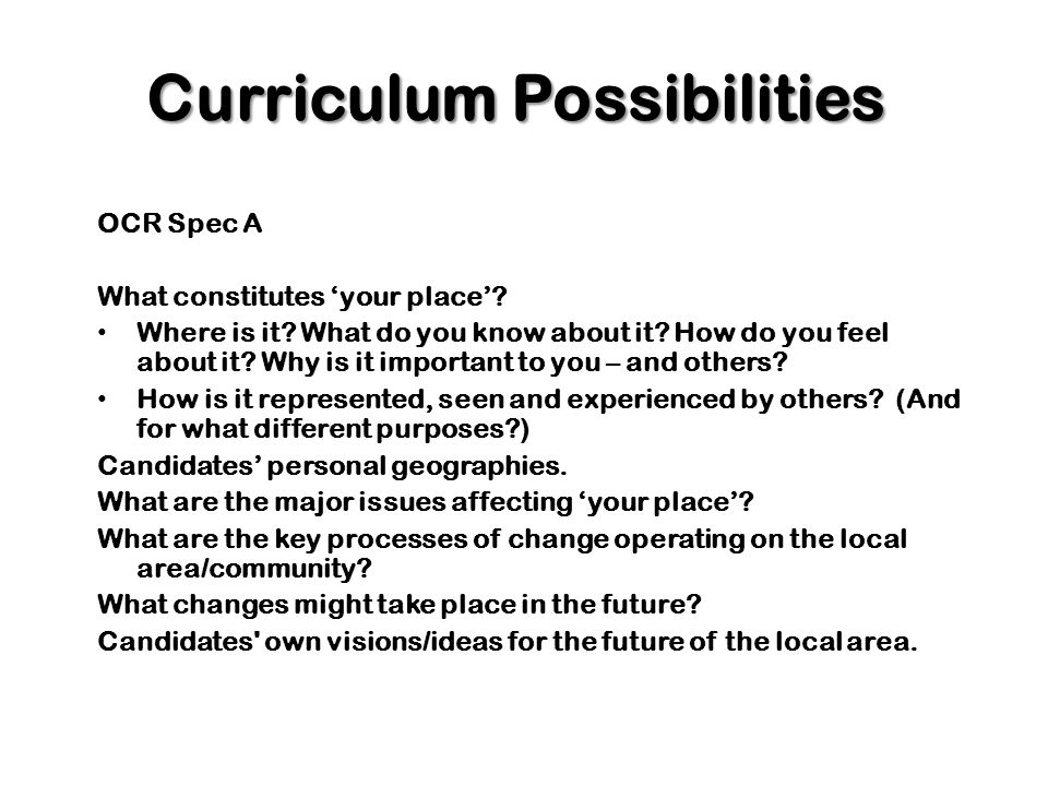 Curriculum Possibilities OCR Spec A What constitutes your place? Where is it? What do you know about it? How do you feel about it? Why is it important