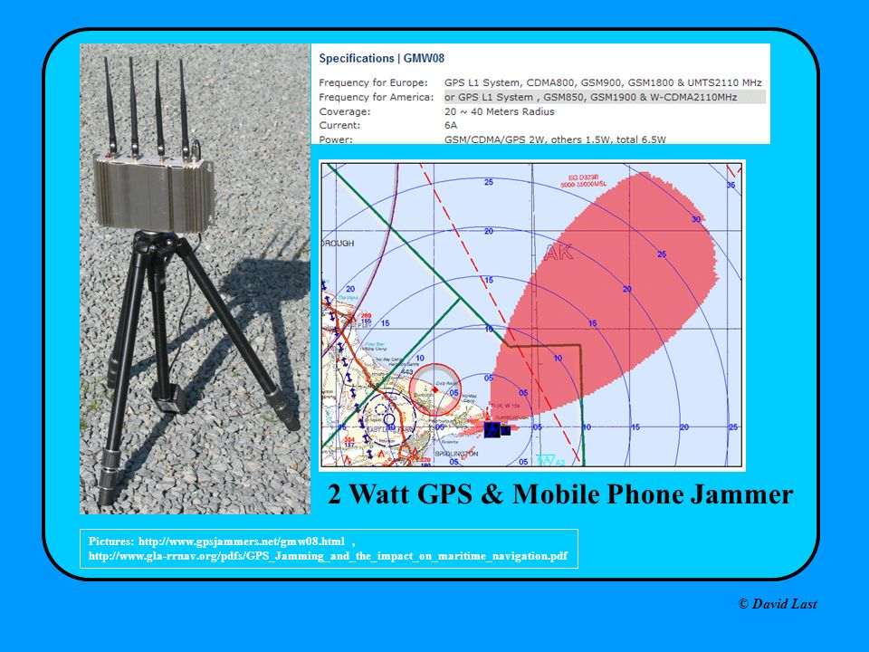 © David Last 2 Watt GPS & Mobile Phone Jammer Pictures: http://www.gpsjammers.net/gmw08.html, http://www.gla-rrnav.org/pdfs/GPS_Jamming_and_the_impact_on_maritime_navigation.pdf