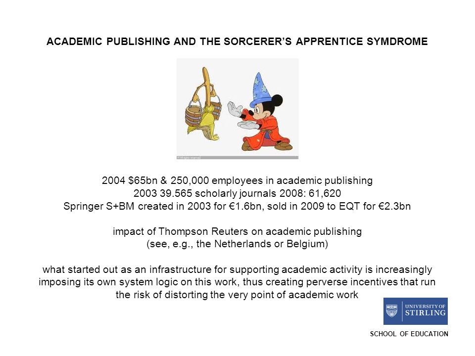 SCHOOL OF EDUCATION ACADEMIC PUBLISHING AND THE SORCERERS APPRENTICE SYMDROME 2004 $65bn & 250,000 employees in academic publishing 2003 39.565 scholarly journals 2008: 61,620 Springer S+BM created in 2003 for 1.6bn, sold in 2009 to EQT for 2.3bn impact of Thompson Reuters on academic publishing (see, e.g., the Netherlands or Belgium) what started out as an infrastructure for supporting academic activity is increasingly imposing its own system logic on this work, thus creating perverse incentives that run the risk of distorting the very point of academic work