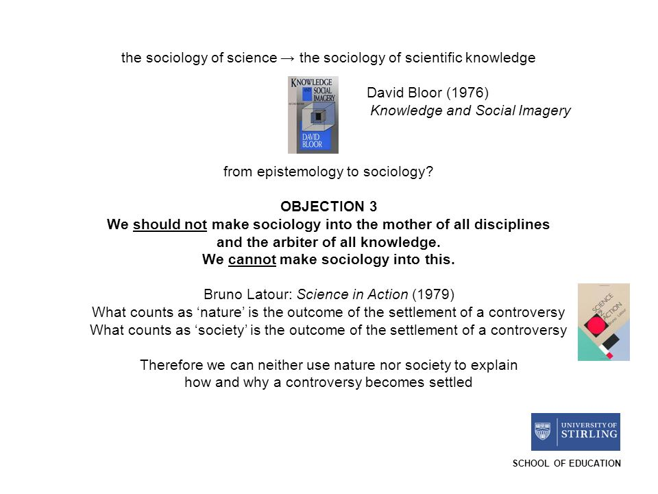 SCHOOL OF EDUCATION the sociology of science the sociology of scientific knowledge David Bloor (1976) Knowledge and Social Imagery from epistemology to sociology.
