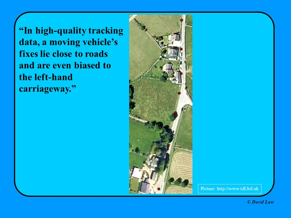 © David Last Picture: http://www.tdl.ltd.uk In high-quality tracking data, a moving vehicles fixes lie close to roads and are even biased to the left-