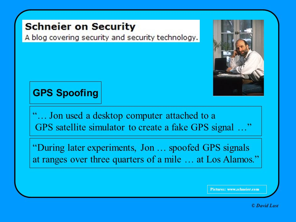 © David Last Pictures:   GPS Spoofing … Jon used a desktop computer attached to a GPS satellite simulator to create a fake GPS signal … During later experiments, Jon … spoofed GPS signals at ranges over three quarters of a mile … at Los Alamos.
