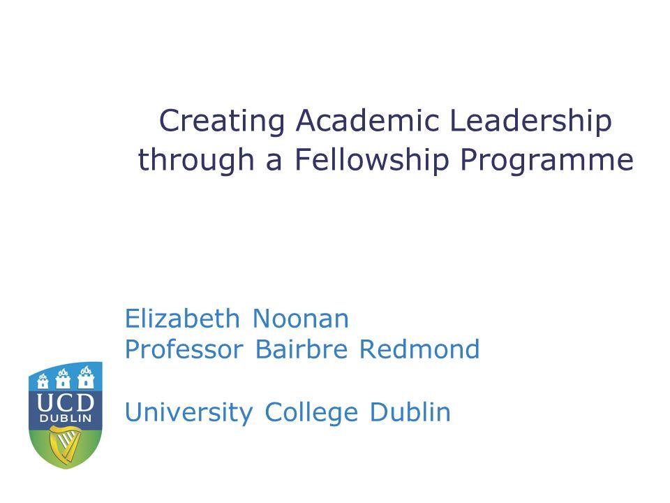 Creating Academic Leadership through a Fellowship Programme Elizabeth Noonan Professor Bairbre Redmond University College Dublin