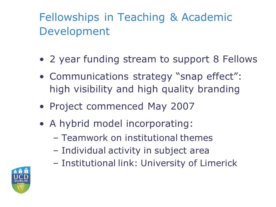 Fellowships in Teaching & Academic Development 2 year funding stream to support 8 Fellows Communications strategy snap effect: high visibility and hig