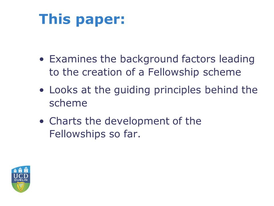 This paper: Examines the background factors leading to the creation of a Fellowship scheme Looks at the guiding principles behind the scheme Charts the development of the Fellowships so far.