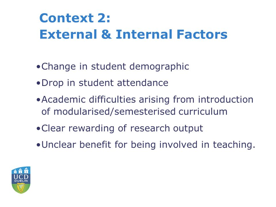 Context 2: External & Internal Factors Change in student demographic Drop in student attendance Academic difficulties arising from introduction of modularised/semesterised curriculum Clear rewarding of research output Unclear benefit for being involved in teaching.
