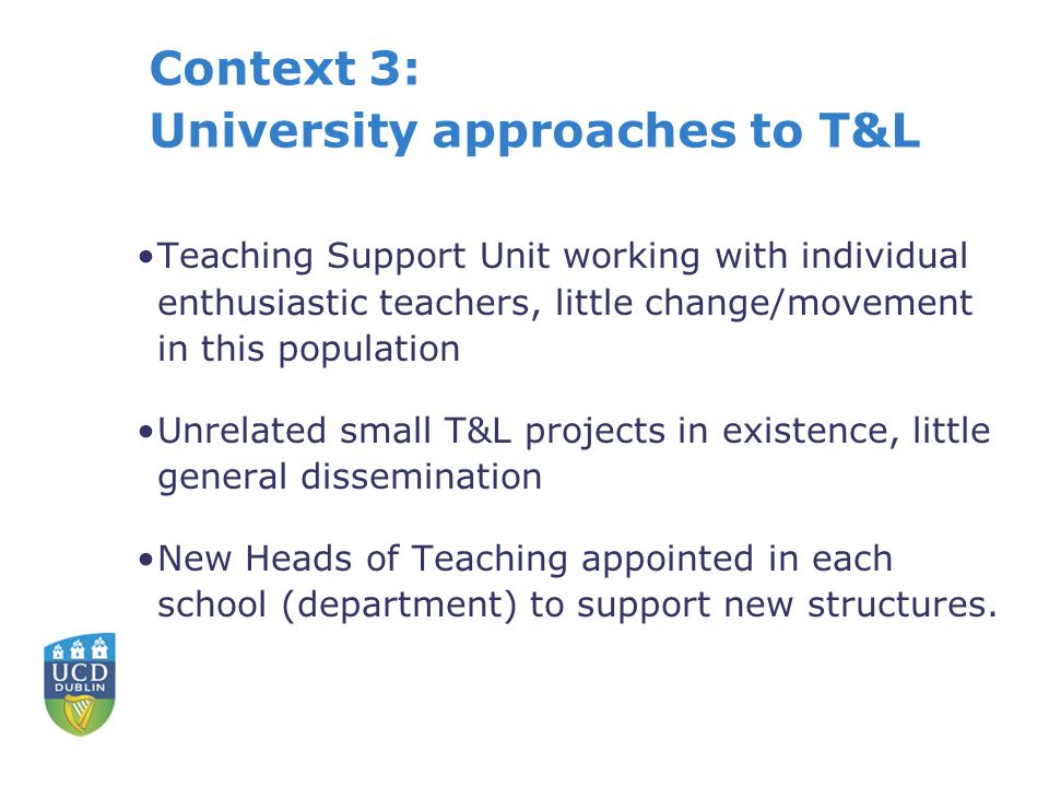 Context 3: University approaches to T&L Teaching Support Unit working with individual enthusiastic teachers, little change/movement in this population Unrelated small T&L projects in existence, little general dissemination New Heads of Teaching appointed in each school (department) to support new structures.