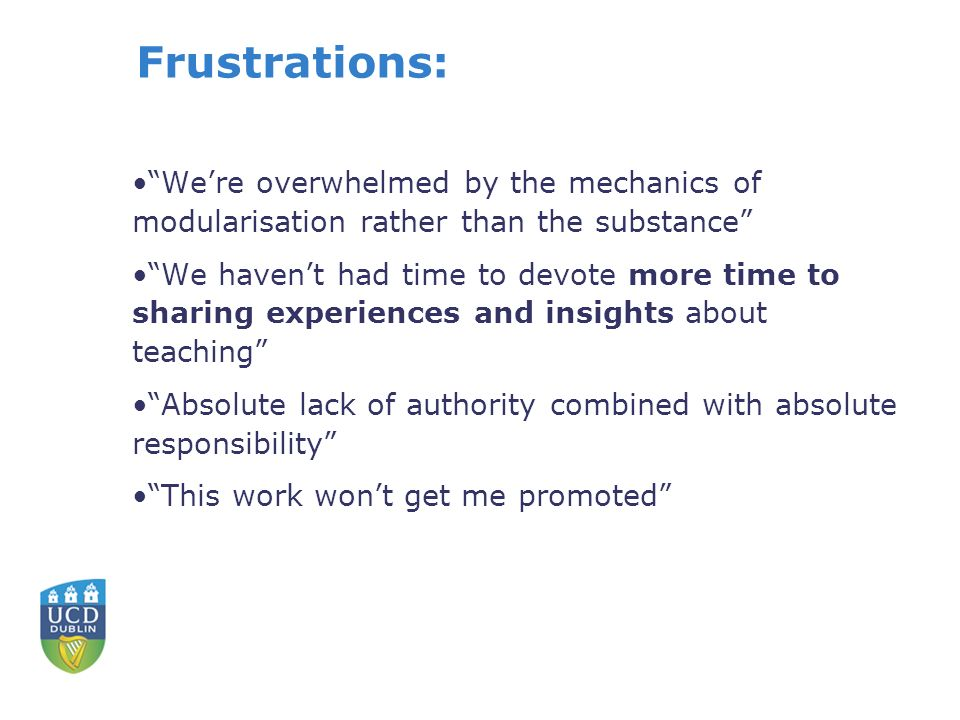 Frustrations: Were overwhelmed by the mechanics of modularisation rather than the substance We havent had time to devote more time to sharing experiences and insights about teaching Absolute lack of authority combined with absolute responsibility This work wont get me promoted