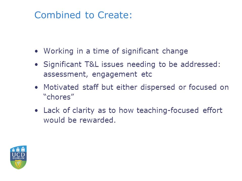 Combined to Create: Working in a time of significant change Significant T&L issues needing to be addressed: assessment, engagement etc Motivated staff but either dispersed or focused on chores Lack of clarity as to how teaching-focused effort would be rewarded.
