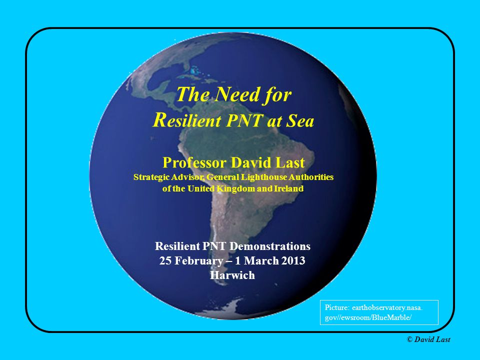 © David Last The Need for R esilient PNT at Sea Professor David Last Strategic Advisor, General Lighthouse Authorities of the United Kingdom and Ireland Picture: earthobservatory.nasa.
