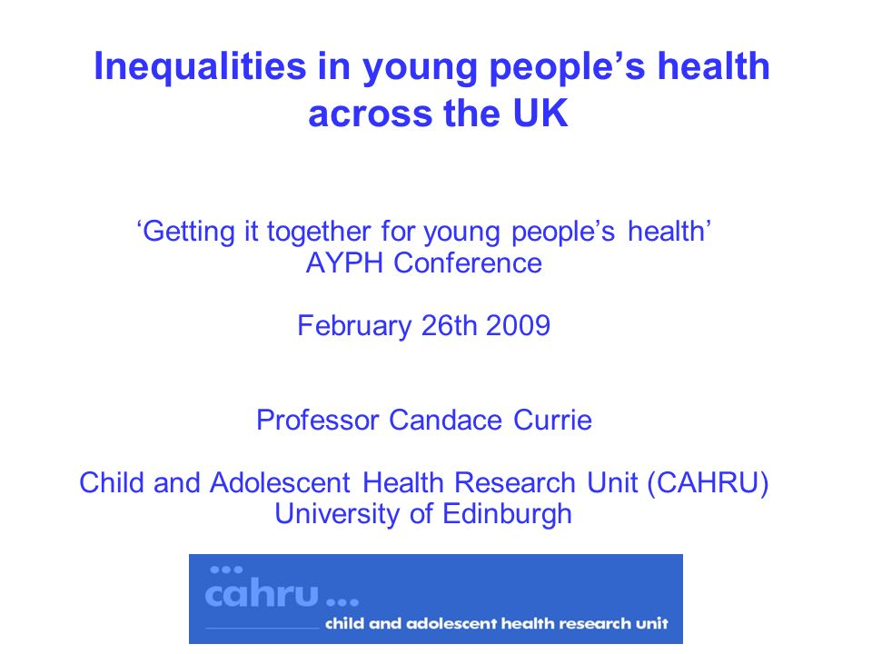 Inequalities in young peoples health across the UK Getting it together for young peoples health AYPH Conference February 26th 2009 Professor Candace Currie Child and Adolescent Health Research Unit (CAHRU) University of Edinburgh
