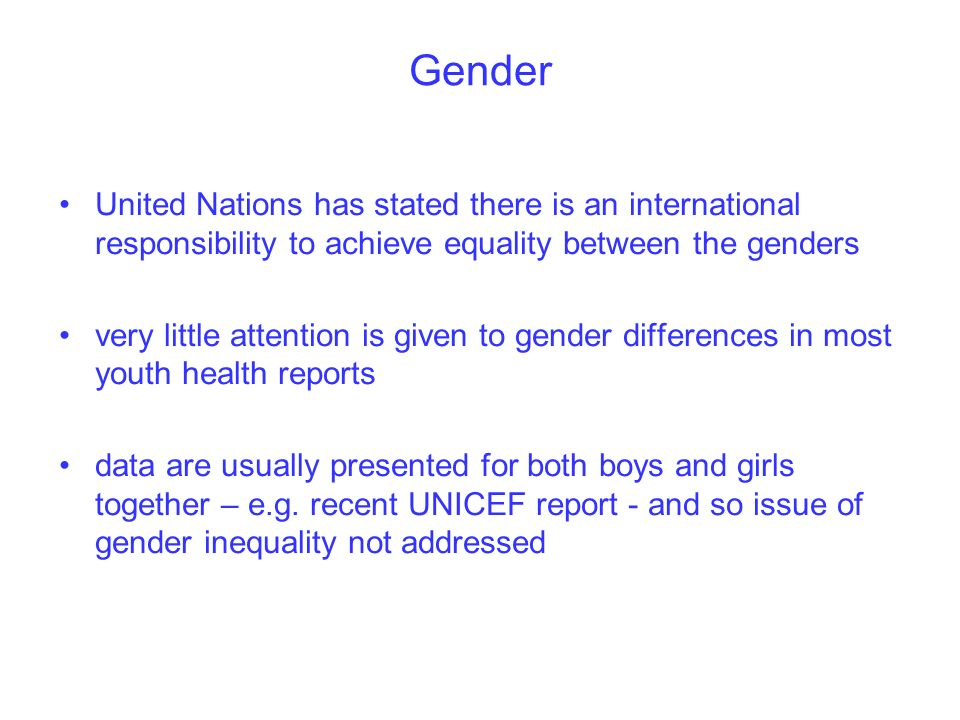 Gender United Nations has stated there is an international responsibility to achieve equality between the genders very little attention is given to gender differences in most youth health reports data are usually presented for both boys and girls together – e.g.