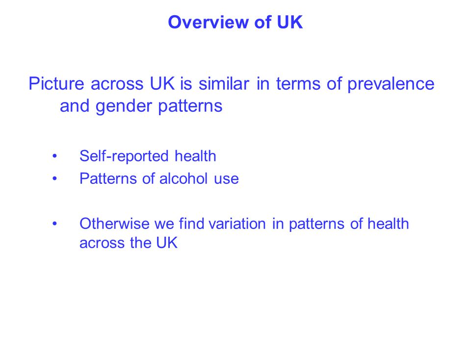 Overview of UK Picture across UK is similar in terms of prevalence and gender patterns Self-reported health Patterns of alcohol use Otherwise we find variation in patterns of health across the UK
