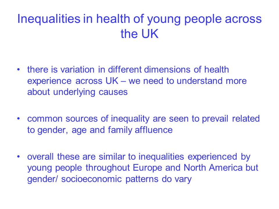 Inequalities in health of young people across the UK there is variation in different dimensions of health experience across UK – we need to understand more about underlying causes common sources of inequality are seen to prevail related to gender, age and family affluence overall these are similar to inequalities experienced by young people throughout Europe and North America but gender/ socioeconomic patterns do vary