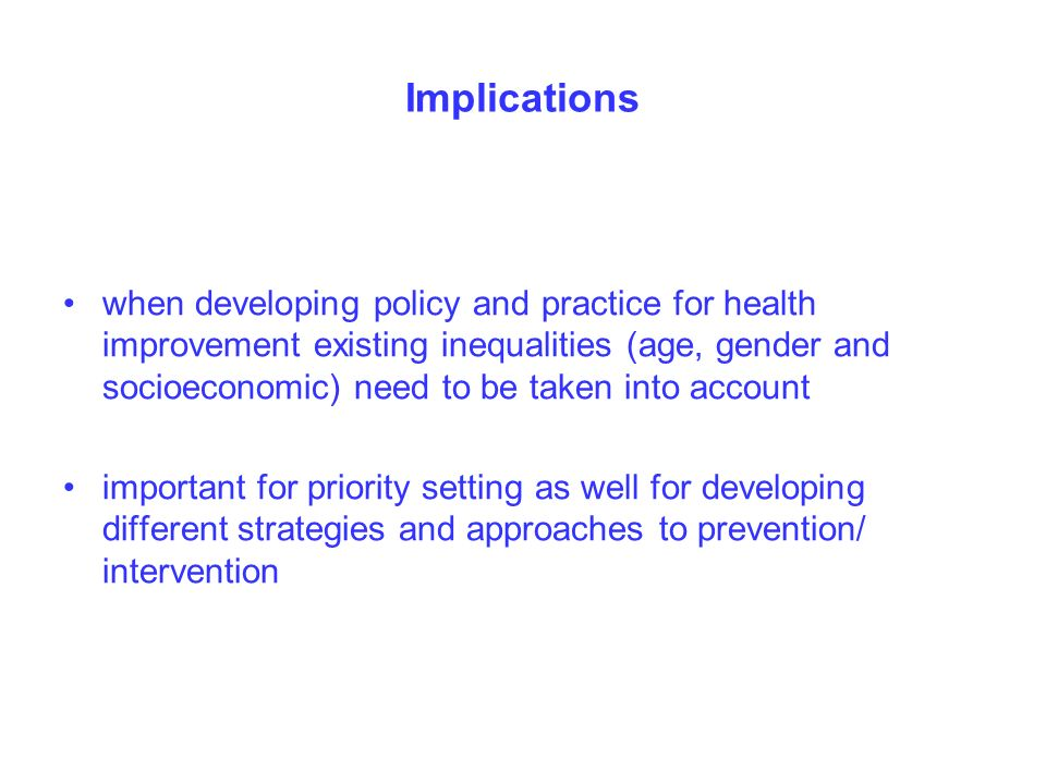 Implications when developing policy and practice for health improvement existing inequalities (age, gender and socioeconomic) need to be taken into account important for priority setting as well for developing different strategies and approaches to prevention/ intervention