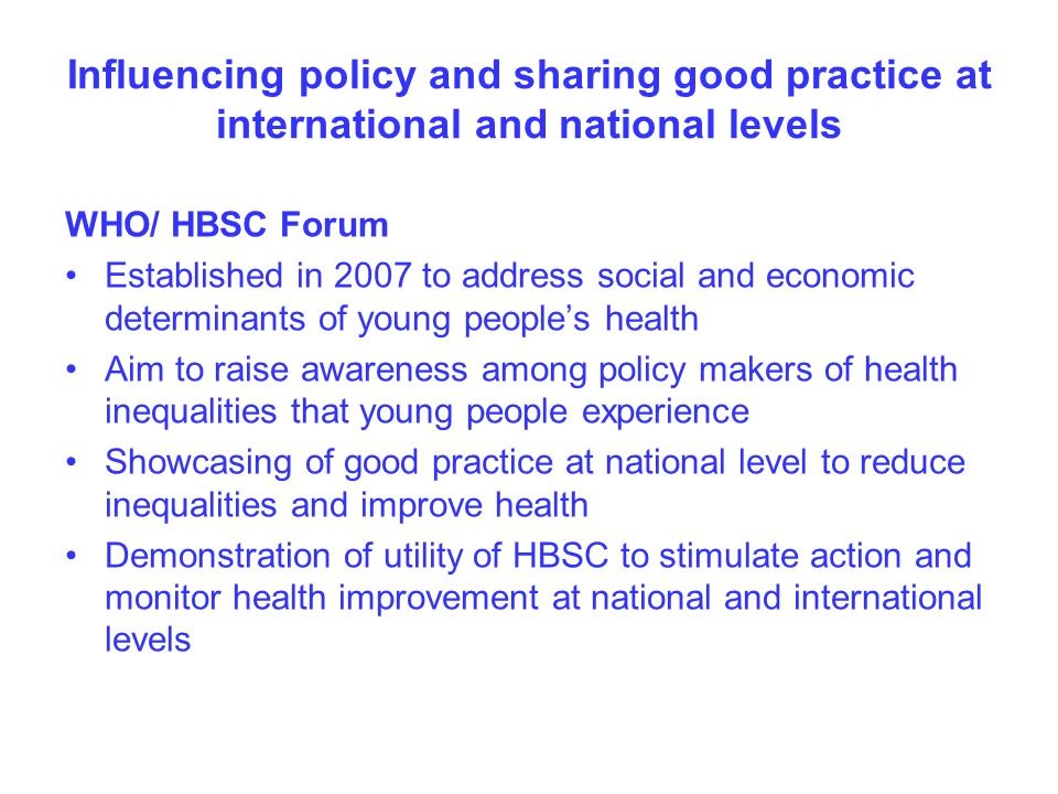 Influencing policy and sharing good practice at international and national levels WHO/ HBSC Forum Established in 2007 to address social and economic determinants of young peoples health Aim to raise awareness among policy makers of health inequalities that young people experience Showcasing of good practice at national level to reduce inequalities and improve health Demonstration of utility of HBSC to stimulate action and monitor health improvement at national and international levels