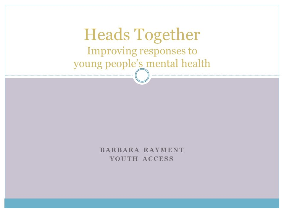 BARBARA RAYMENT YOUTH ACCESS Heads Together Improving responses to young peoples mental health