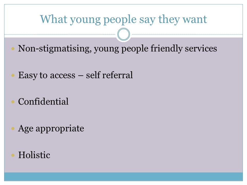 What young people say they want Non-stigmatising, young people friendly services Easy to access – self referral Confidential Age appropriate Holistic