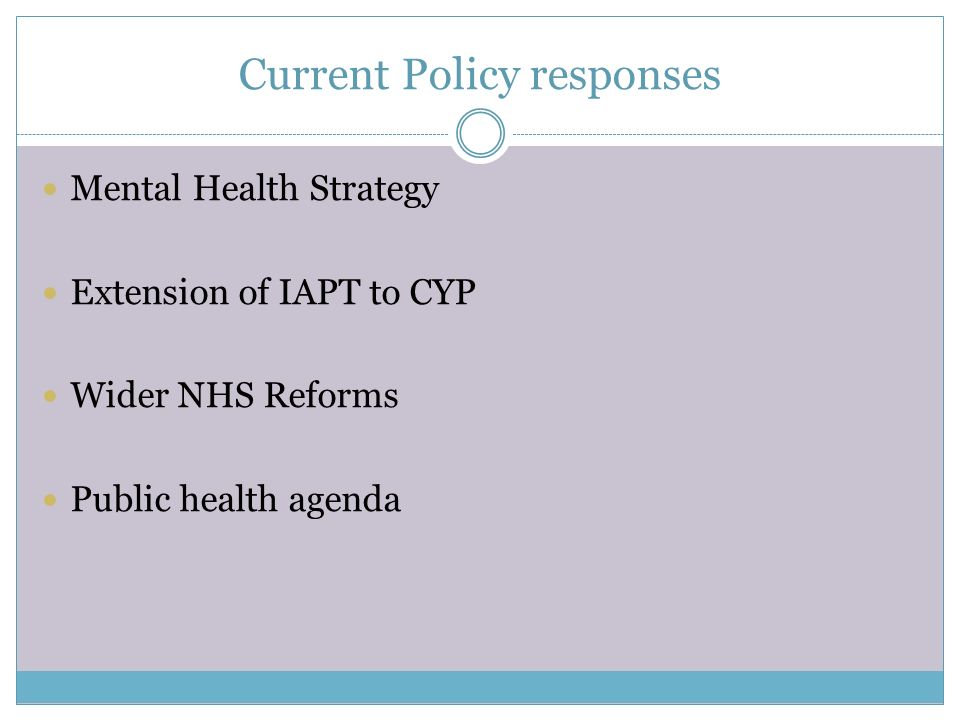 Current Policy responses Mental Health Strategy Extension of IAPT to CYP Wider NHS Reforms Public health agenda