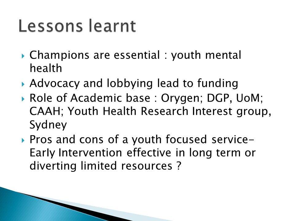Champions are essential : youth mental health Advocacy and lobbying lead to funding Role of Academic base : Orygen; DGP, UoM; CAAH; Youth Health Research Interest group, Sydney Pros and cons of a youth focused service- EarIy Intervention effective in long term or diverting limited resources