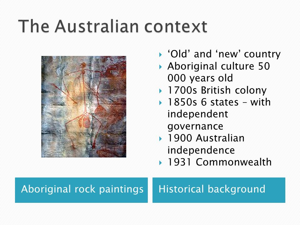 Aboriginal rock paintingsHistorical background Old and new country Aboriginal culture 50 000 years old 1700s British colony 1850s 6 states – with independent governance 1900 Australian independence 1931 Commonwealth