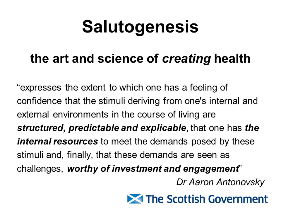 Salutogenesis the art and science of creating health expresses the extent to which one has a feeling of confidence that the stimuli deriving from one s internal and external environments in the course of living are structured, predictable and explicable, that one has the internal resources to meet the demands posed by these stimuli and, finally, that these demands are seen as challenges, worthy of investment and engagement Dr Aaron Antonovsky