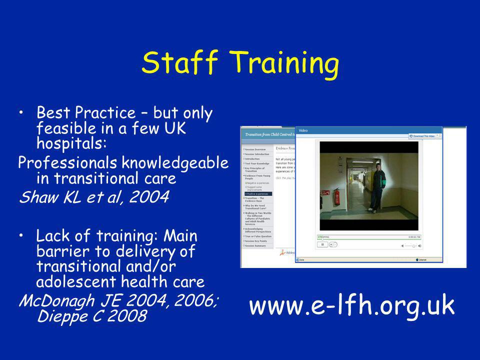 Staff Training Best Practice – but only feasible in a few UK hospitals: Professionals knowledgeable in transitional care Shaw KL et al, 2004 Lack of t