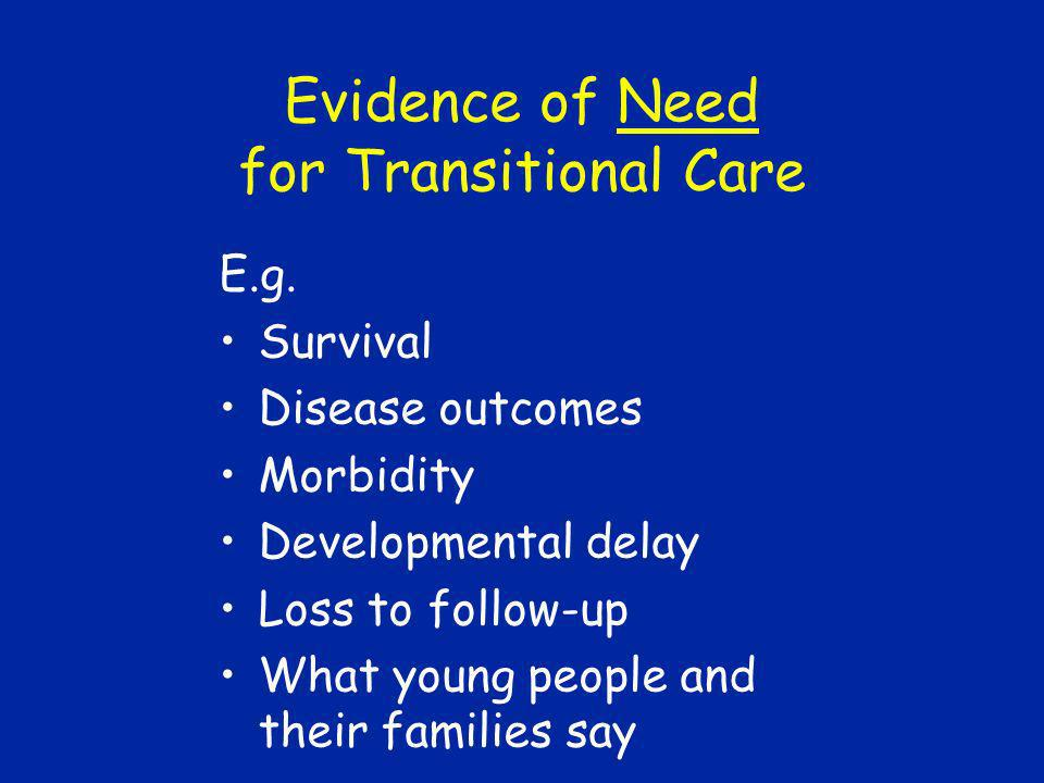 Evidence of Need for Transitional Care E.g. Survival Disease outcomes Morbidity Developmental delay Loss to follow-up What young people and their fami
