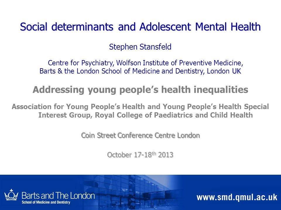 Social determinants and Adolescent Mental Health Stephen Stansfeld Centre for Psychiatry, Wolfson Institute of Preventive Medicine, UK Barts & the Lon