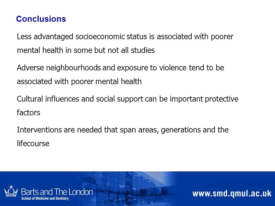 Conclusions Less advantaged socioeconomic status is associated with poorer mental health in some but not all studies Adverse neighbourhoods and exposu