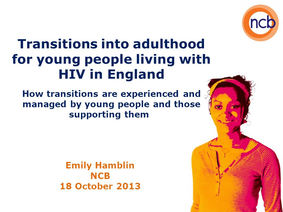 Transitions into adulthood for young people living with HIV in England How transitions are experienced and managed by young people and those supporting them Emily Hamblin NCB 18 October 2013