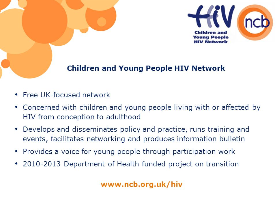 Free UK-focused network Concerned with children and young people living with or affected by HIV from conception to adulthood Develops and disseminates policy and practice, runs training and events, facilitates networking and produces information bulletin Provides a voice for young people through participation work 2010-2013 Department of Health funded project on transition www.ncb.org.uk/hiv Children and Young People HIV Network