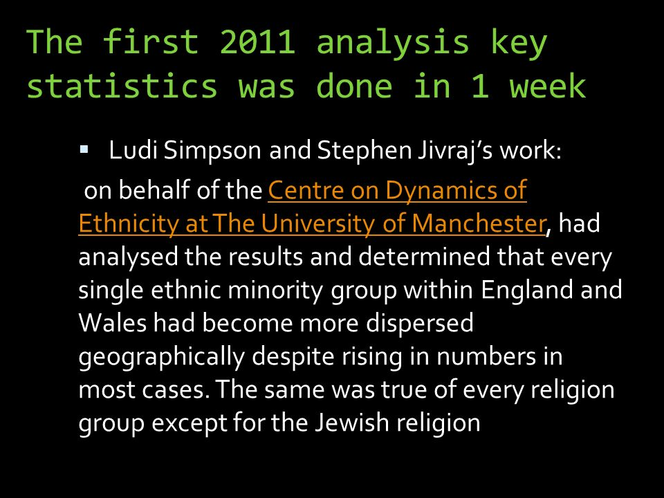 The first 2011 analysis key statistics was done in 1 week Ludi Simpson and Stephen Jivrajs work: on behalf of the Centre on Dynamics of Ethnicity at The University of Manchester, had analysed the results and determined that every single ethnic minority group within England and Wales had become more dispersed geographically despite rising in numbers in most cases.