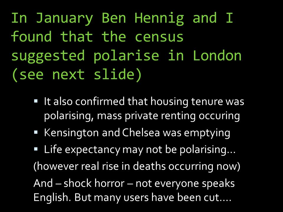 In January Ben Hennig and I found that the census suggested polarise in London (see next slide) It also confirmed that housing tenure was polarising, mass private renting occuring Kensington and Chelsea was emptying Life expectancy may not be polarising… (however real rise in deaths occurring now) And – shock horror – not everyone speaks English.