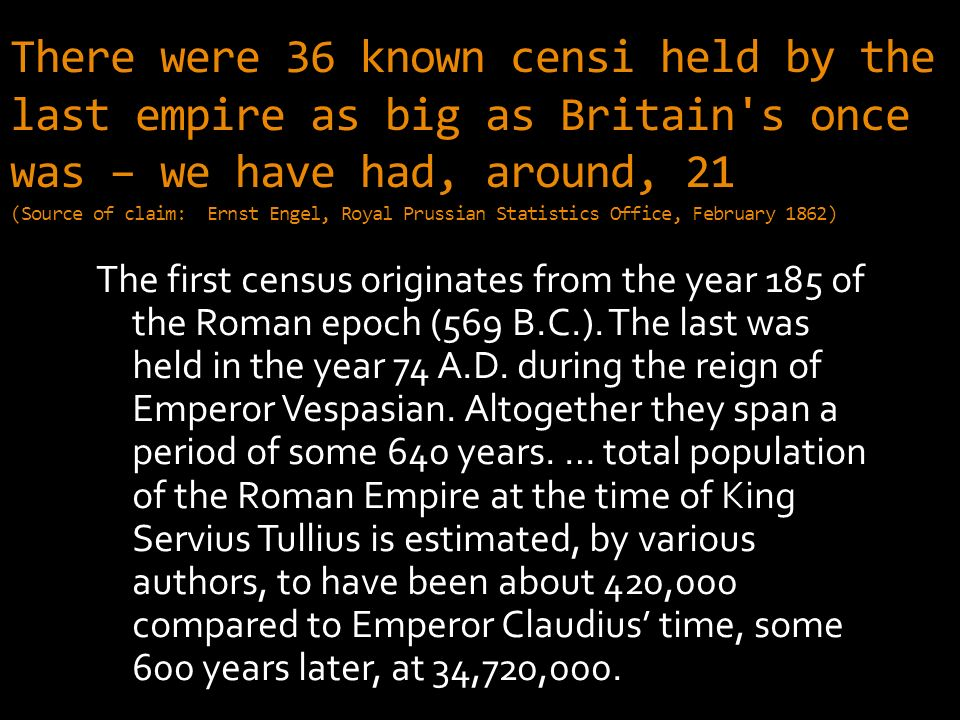 There were 36 known censi held by the last empire as big as Britain s once was – we have had, around, 21 (Source of claim: Ernst Engel, Royal Prussian Statistics Office, February 1862) The first census originates from the year 185 of the Roman epoch (569 B.C.).
