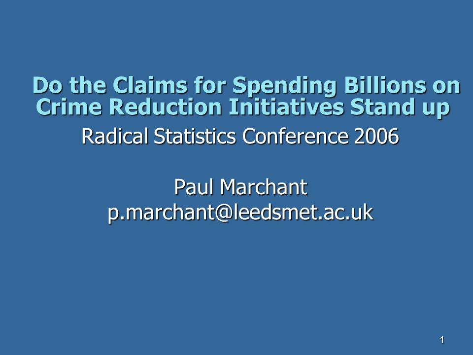 1 Do the Claims for Spending Billions on Crime Reduction Initiatives Stand up Do the Claims for Spending Billions on Crime Reduction Initiatives Stand up Radical Statistics Conference 2006 Paul Marchant