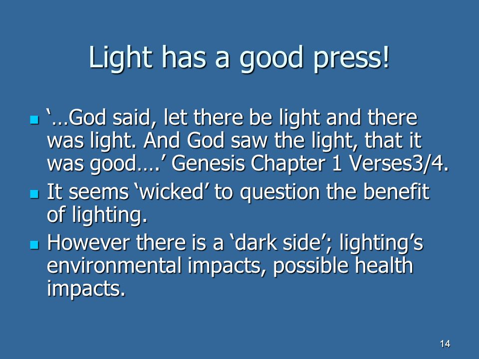 14 Light has a good press. …God said, let there be light and there was light.