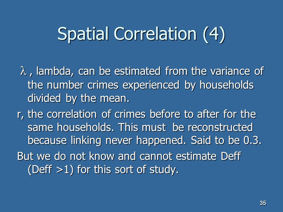 35 Spatial Correlation (4) λ, lambda, can be estimated from the variance of the number crimes experienced by households divided by the mean.